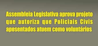 Assembleia Legislativa aprova projeto que autoriza que Policiais Civis aposentados atuem como voluntários