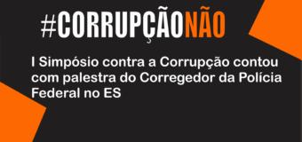 I Simpósio contra a Corrupção contou com palestra do Corregedor da Polícia Federal no ES